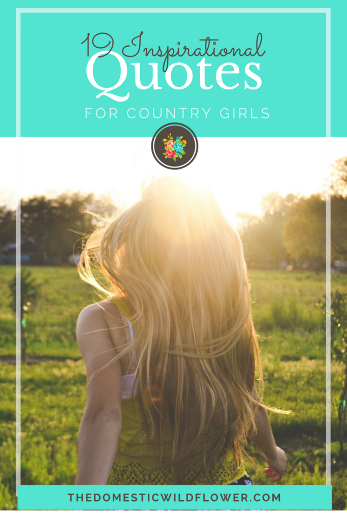 19 Inspirational Quotes for Country Girls | The Domestic Wildflower click through to read this awesome post! These encouraging and inspirational quotes explain what it means to have the heart of a country girl.