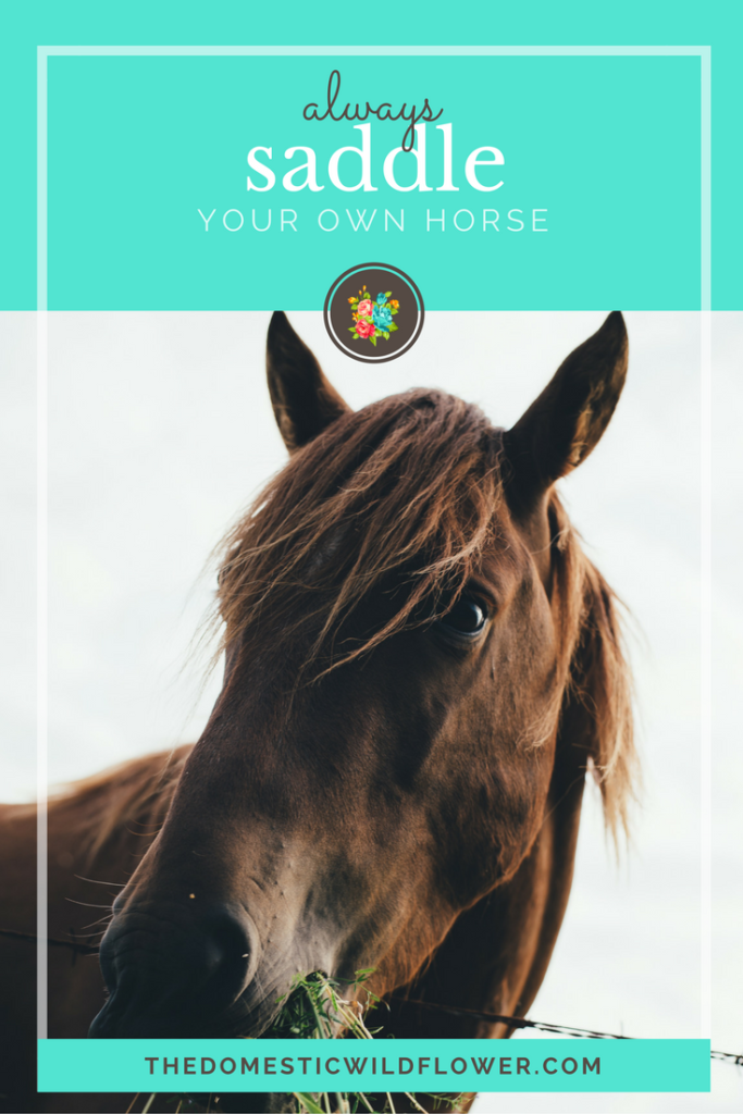 Always saddle your own horse. 19 Inspirational Quotes for Country Girls | The Domestic Wildflower click through to read this awesome post! These encouraging and inspirational quotes explain what it means to have the heart of a country girl.