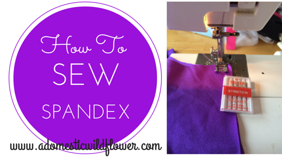 How to Sew Spandex   A Domestic Wildflower